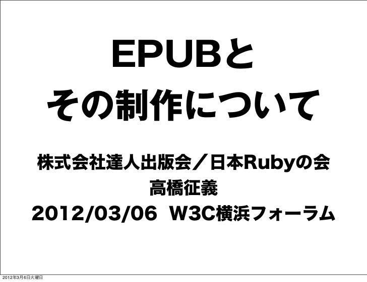EPUBと               その制作について        株式会社達人出版会/日本Rubyの会                 高橋征義        2012/03/06 W3C横浜フォーラム2012年3月6日火曜日