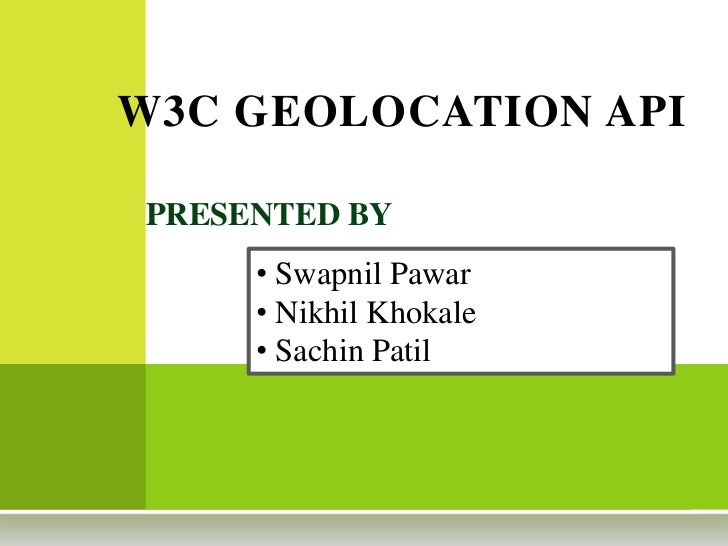 W3C GEOLOCATION API<br />PRESENTED BY <br /><ul><li> Swapnil Pawar