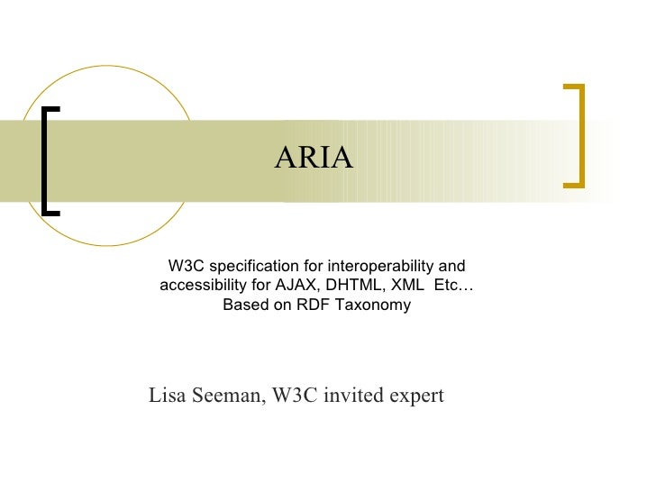 ARIA Lisa Seeman, W3C invited expert W3C specification for interoperability and accessibility for AJAX, DHTML, XML  Etc… B...