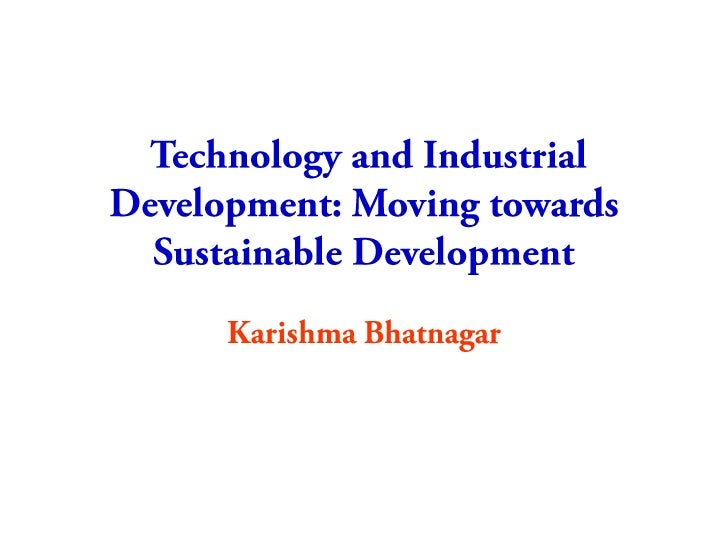 Technology and Industrial Development: Moving towards Sustainable Development  <br />Karishma Bhatnagar<br />