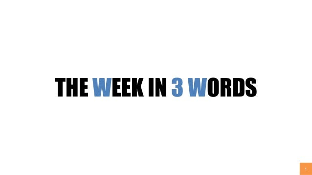 1 THE WEEK IN 3 WORDS