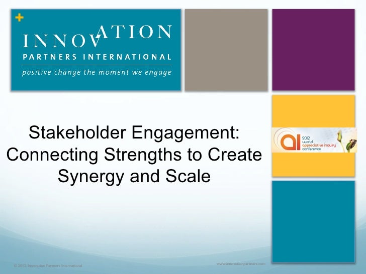 +  Stakeholder Engagement:Connecting Strengths to Create     Synergy and Scale© 2012, Innovation Partners International   ...