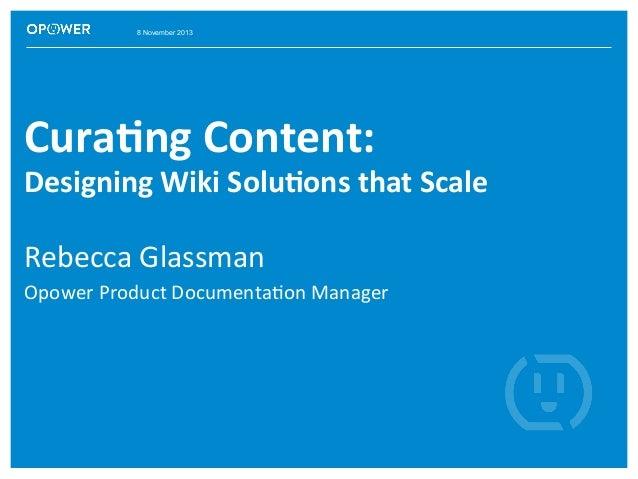 8 November 2013  Cura%ng  Content:      Designing  Wiki  Solu%ons  that  Scale   Rebecca  Glassman   O...