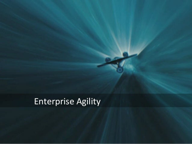Overview	   of	   The	   Enterprise	    Agility	   Model	    May	   2013	     Enterprise	   Agility	     ©	   2013	   Elia...