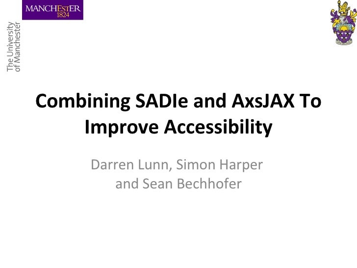 Combining SADIe and AxsJAX To Improve Accessibility Darren Lunn, Simon Harper  and Sean Bechhofer