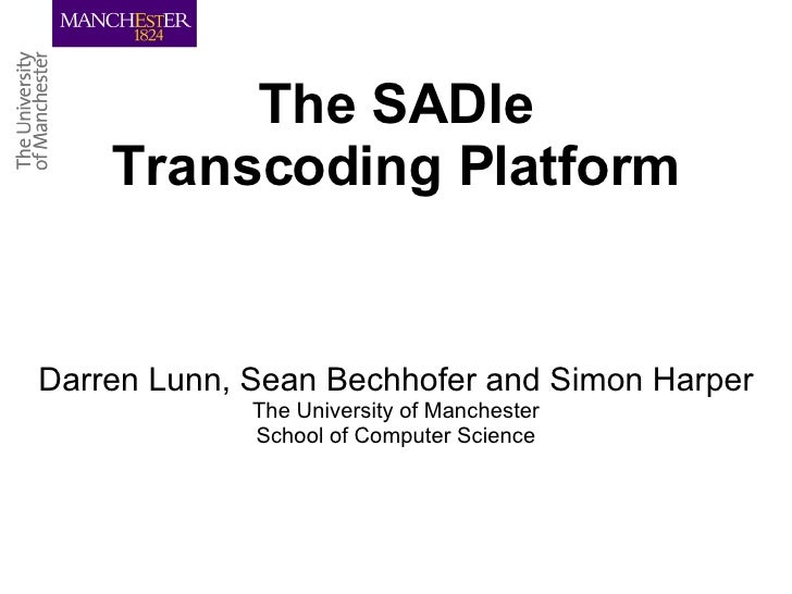 The SADIe Transcoding Platform Darren Lunn, Sean Bechhofer and Simon Harper The University of Manchester School of Compute...