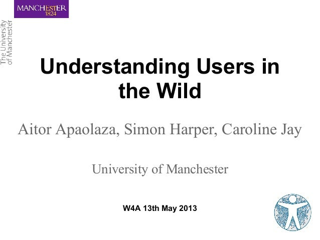 Understanding Users inthe WildAitor Apaolaza, Simon Harper, Caroline JayUniversity of ManchesterW4A 13th May 2013