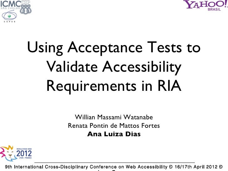 Using Acceptance Tests to           Validate Accessibility           Requirements in RIA                            Willia...