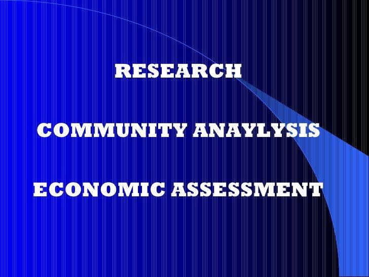 <ul><li>RESEARCH </li></ul><ul><li>COMMUNITY ANAYLYSIS </li></ul><ul><li>ECONOMIC ASSESSMENT </li></ul>