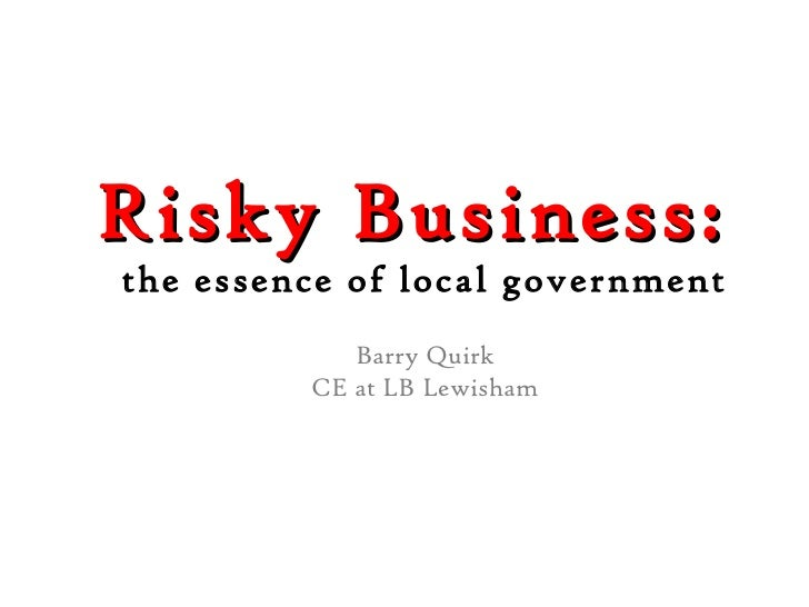 Risky Business:  the essence of local government Barry Quirk CE at LB Lewisham