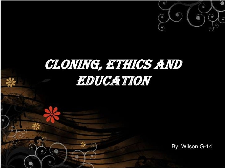 Cloning, ethics and education<br />By: Wilson G-14<br />