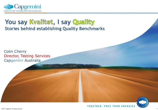 You say , I sayStories behind establishing Quality Benchmarks© 2011 Capgemini. All rights reserved. 1Colin CherryDirector,...