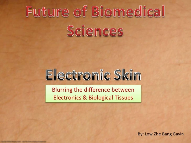 Future of Biomedical Sciences<br />Electronic Skin<br />Blurring the difference between Electronics & Biological Tissues<b...