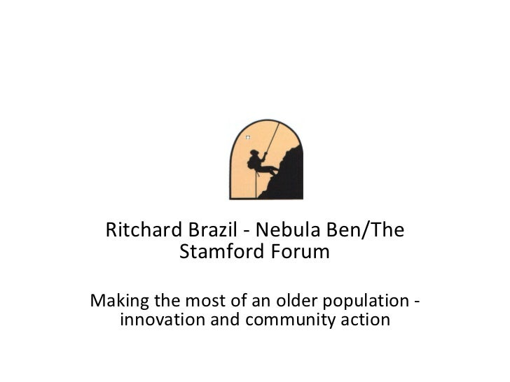 Ritchard Brazil - Nebula Ben/The Stamford Forum Making the most of an older population - innovation and community action