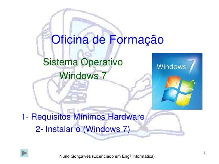 1<br />Oficina de Formação<br />Sistema Operativo<br />Windows 7<br />1- Requisitos Mínimos Hardware<br />2- Instalar o (W...