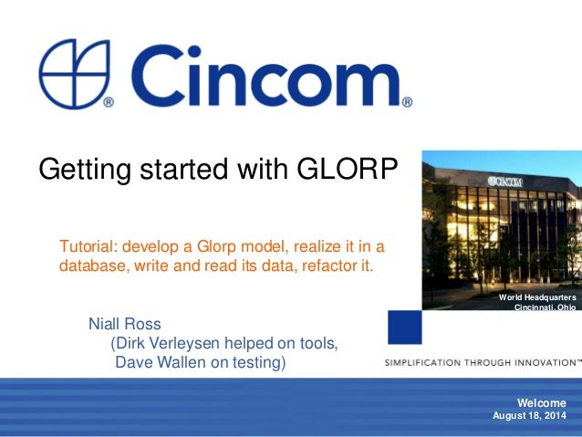 1  Welcome  August 18, 2014  World Headquarters  Cincinnati, Ohio  Getting started with GLORP  Tutorial: develop a Glorp m...