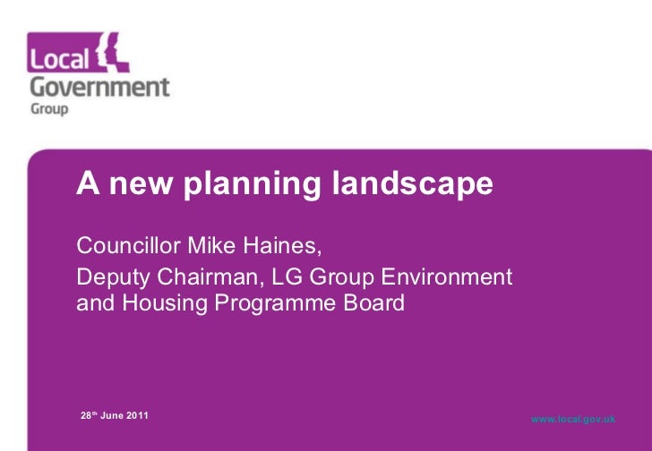 A new planning landscape  Councillor Mike Haines,  Deputy Chairman, LG Group Environment and Housing Programme Board 28 th...