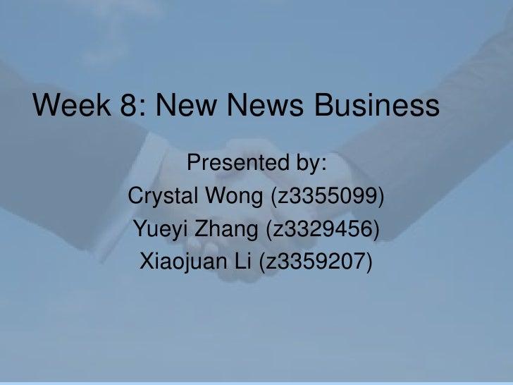 Week 8: New News Business <br />Presented by:<br />Crystal Wong (z3355099)<br />Yueyi Zhang (z3329456)<br />Xiaojuan Li (z...