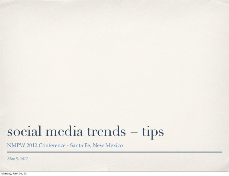 social media trends + tips    NMPW 2012 Conference - Santa Fe, New Mexico    May 5, 2012Monday, April 30, 12