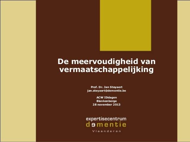 De meervoudigheid van vermaatschappelijking Prof. Dr. Jan Steyaert jan.steyaert@dementie.be ACW IDdagen Blankenberge 28 no...