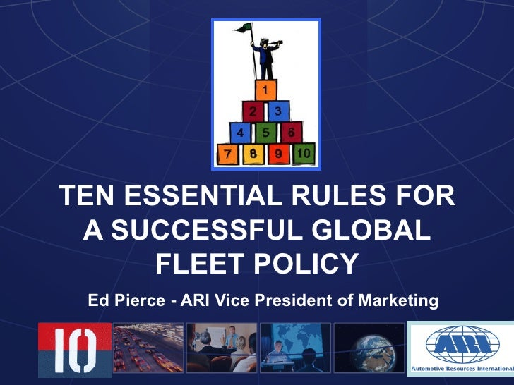 TEN ESSENTIAL RULES FOR A SUCCESSFUL GLOBAL FLEET POLICY Ed Pierce - ARI Vice President of Marketing