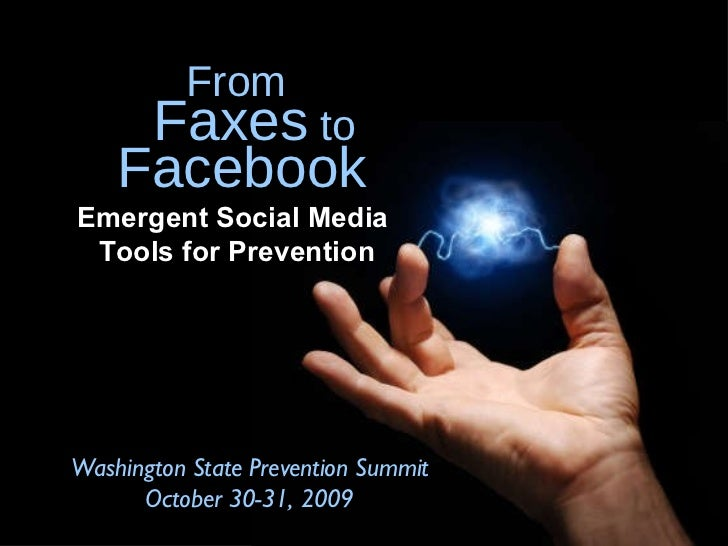 Emergent Social Media  Tools for Prevention Washington State Prevention Summit October 30-31, 2009 From Faxes  to Facebook