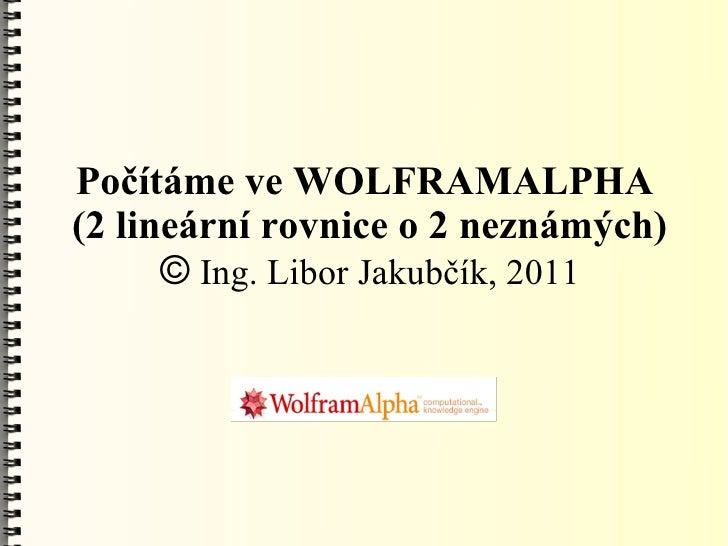 Počítáme ve WOLFRAMALPHA(2 lineární rovnice o 2 neznámých)      © Ing. Libor Jakubčík, 2011