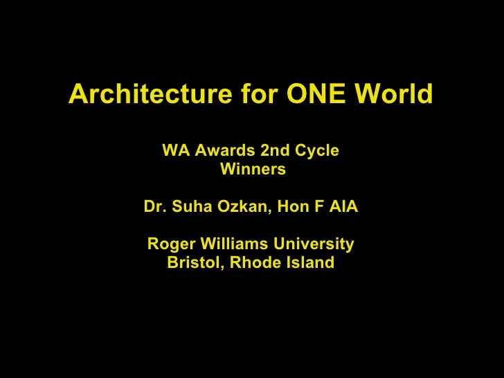 Architecture for ONE World WA Awards 2nd Cycle  Winners   Dr. Suha Ozkan, Hon F AIA Roger Williams University Bristol, Rho...