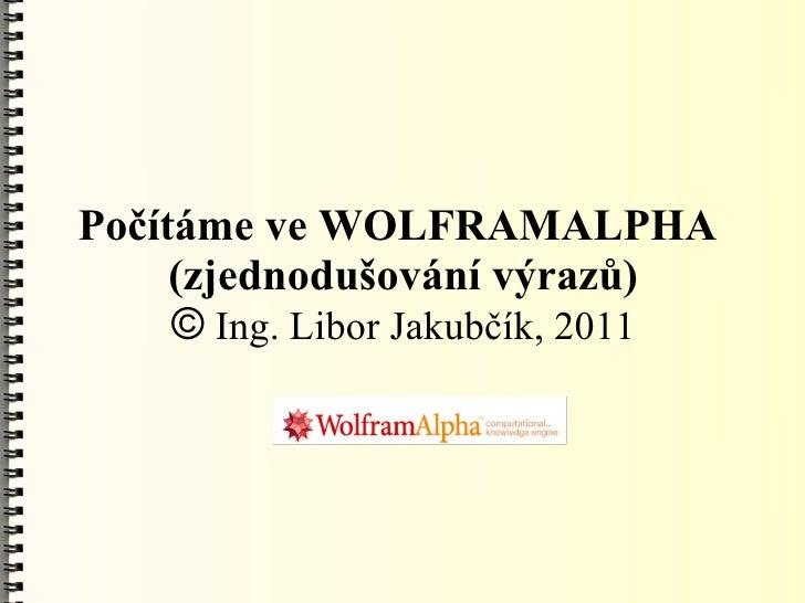 Počítáme ve WOLFRAMALPHA     (zjednodušování výrazů)     © Ing. Libor Jakubčík, 2011