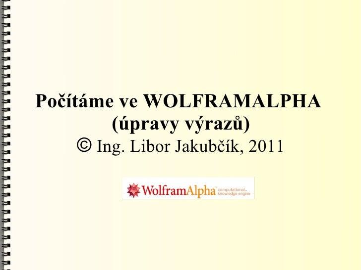 Počítáme ve WOLFRAMALPHA         (úpravy výrazů)     © Ing. Libor Jakubčík, 2011