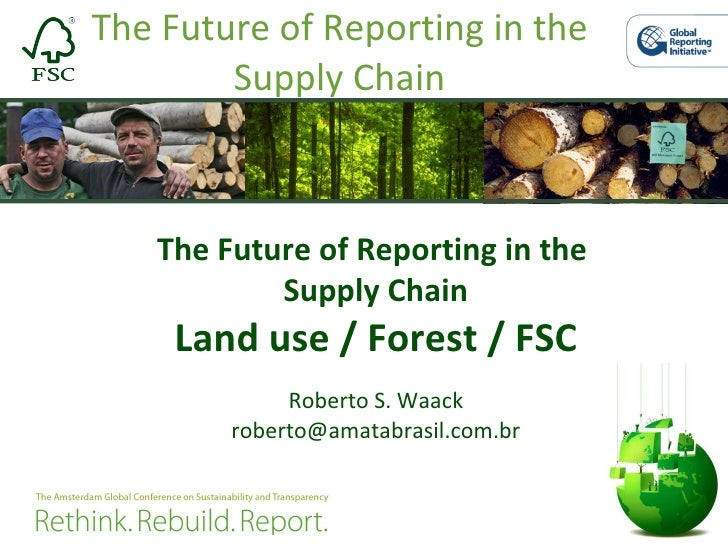 The Future of Reporting in the Supply Chain The Future of Reporting in the  Supply Chain Land use / Forest / FSC Roberto S...