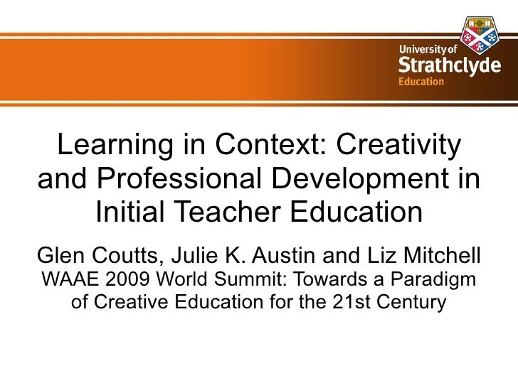 Learning in Context: Creativity and Professional Development in Initial Teacher Education Glen Coutts, Julie K. Austin and...