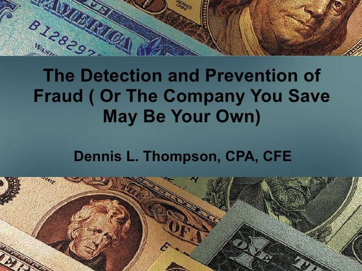 The Detection and Prevention of Fraud ( Or The Company You Save May Be Your Own) Dennis L. Thompson, CPA, CFE
