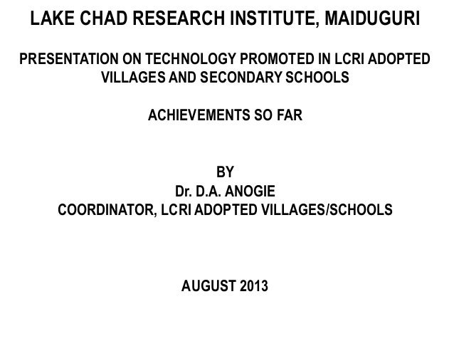 LAKE CHAD RESEARCH INSTITUTE, MAIDUGURI PRESENTATION ON TECHNOLOGY PROMOTED IN LCRI ADOPTED VILLAGES AND SECONDARY SCHOOLS...