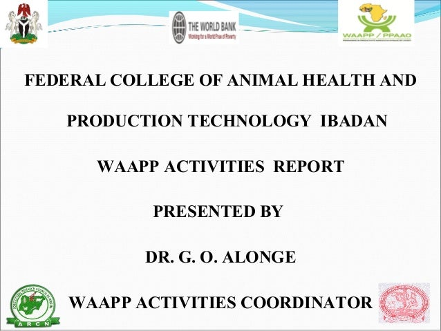 FEDERAL COLLEGE OF ANIMAL HEALTH AND PRODUCTION TECHNOLOGY IBADAN WAAPP ACTIVITIES REPORT PRESENTED BY DR. G. O. ALONGE WA...