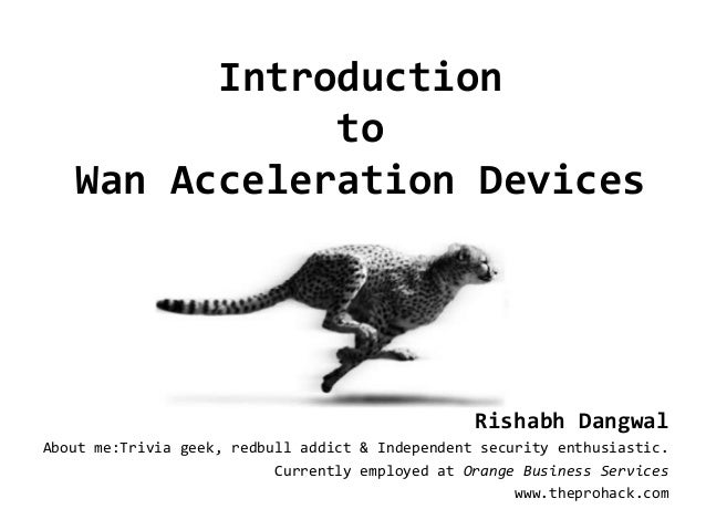 Introduction to Wan Acceleration Devices Rishabh Dangwal About me:Trivia geek, redbull addict & Independent security enthu...