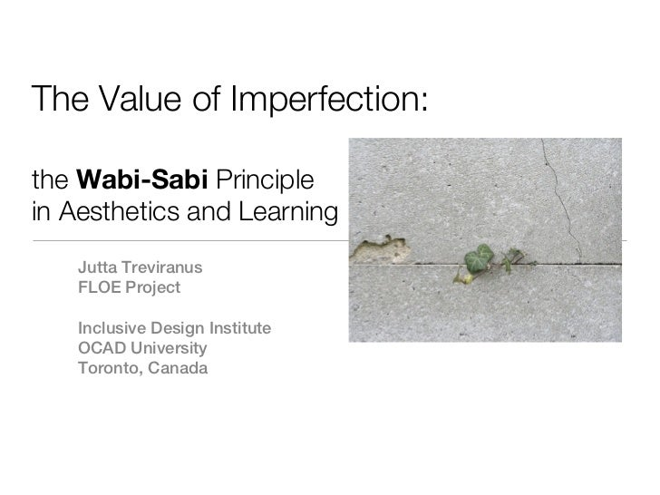 The Value of Imperfection:the Wabi-Sabi Principlein Aesthetics and Learning   Jutta Treviranus   FLOE Project   Inclusive ...