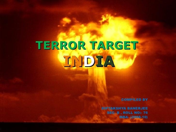 TERROR TARGET  IN D IA COMPILED BY DIPTAKSHYA BANERJEE SEC- B , ROLL NO:- 76 MBA- (2008-10)
