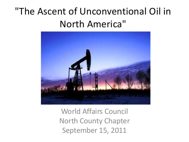 """The Ascent of Unconventional Oil in         North America""          World Affairs Council          North County Chapter  ..."