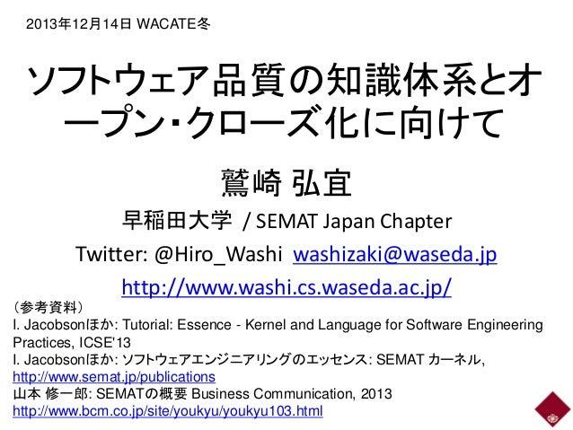 2013年12月14日 WACATE冬  ソフトウェア品質の知識体系とオ ープン・クローズ化に向けて 鷲崎 弘宜 早稲田大学 / SEMAT Japan Chapter Twitter: @Hiro_Washi washizaki@waseda...