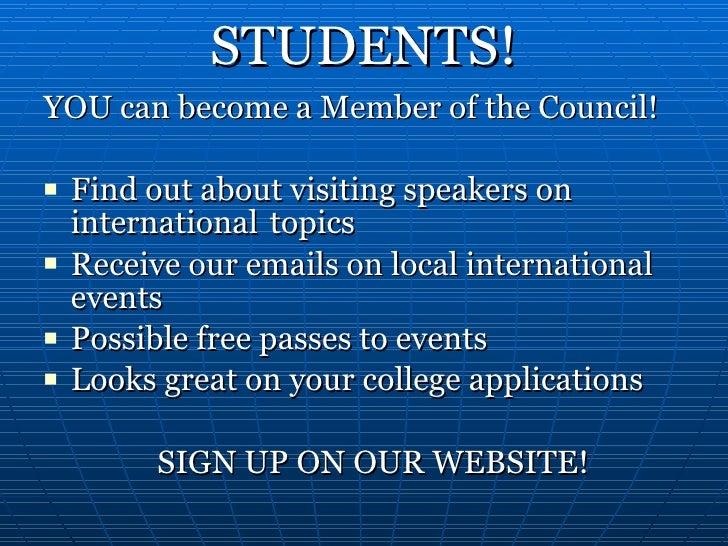 STUDENTS! <ul><li>YOU can become a Member of the Council!  </li></ul><ul><li>Find out about visiting speakers on internati...