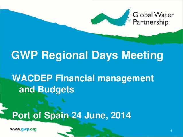 GWP Regional Days Meeting WACDEP Financial management and Budgets Port of Spain 24 June, 2014 1