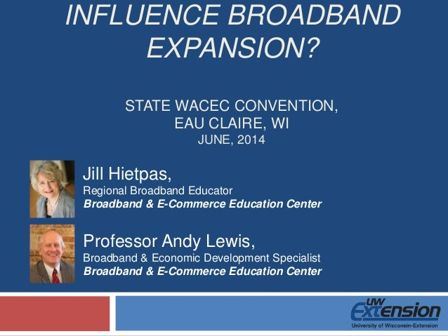 INFLUENCE BROADBAND EXPANSION? STATE WACEC CONVENTION, EAU CLAIRE, WI JUNE, 2014 Professor Andy Lewis, Broadband & Economi...