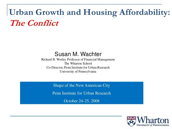 Urban Growth and Housing Affordability: The Conflict<br />Susan M. Wachter<br />Richard B. Worley Professor of Financial M...