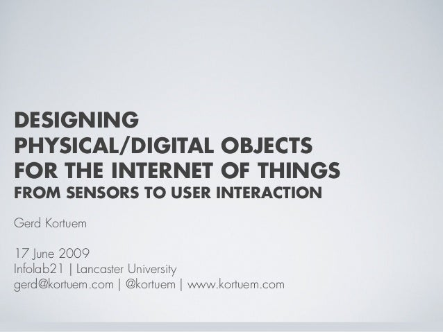 DESIGNING PHYSICAL/DIGITAL OBJECTS FOR THE INTERNET OF THINGS FROM SENSORS TO USER INTERACTION Gerd Kortuem 17 June 2009 I...