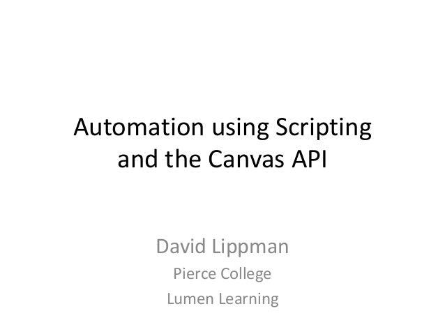 Automation using Scripting and the Canvas API David Lippman Pierce College Lumen Learning