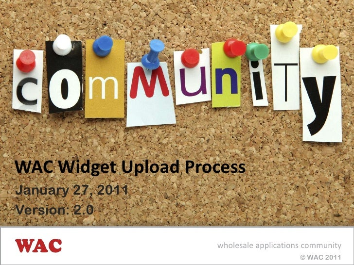 WAC Widget Upload Process<br />January 25, 2011<br />Version: 2.0<br />wholesale applications community<br /> © WAC 2011<b...