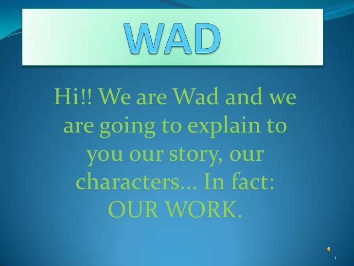 Hi!! We are Wad and we  are going to explain to    you our story, our   characters... In fact:       OUR WORK.            ...
