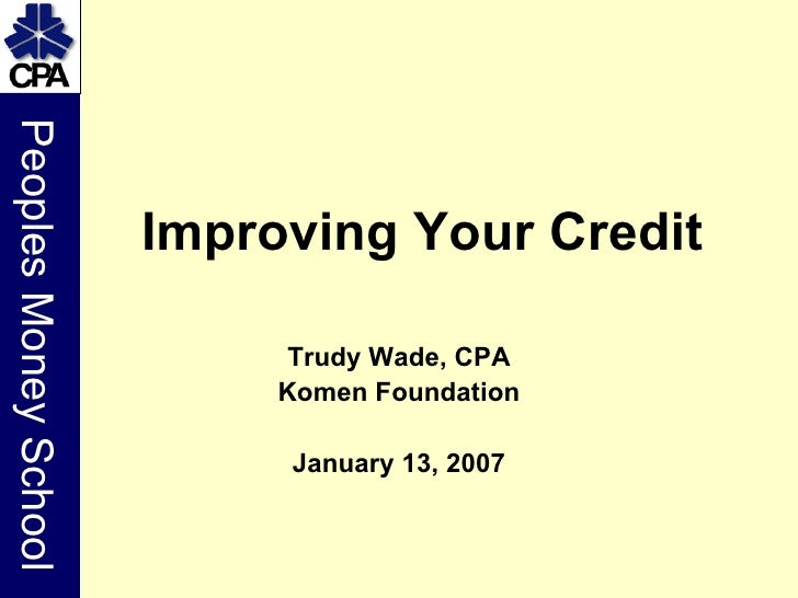 Trudy Wade, CPA Komen Foundation January 13, 2007 Improving Your Credit