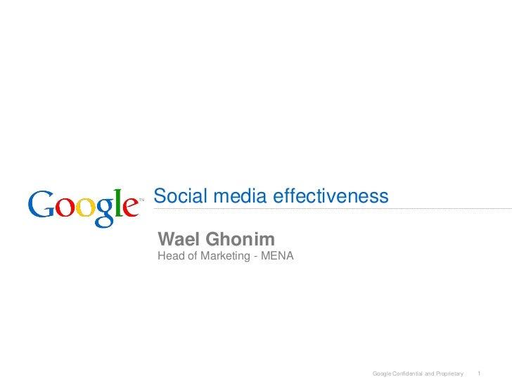 Social media effectivenessWael GhonimHead of Marketing - MENA                           Google Confidential and Proprietar...